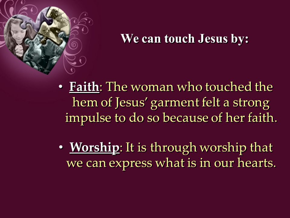 We can touch Jesus by: Faith: The woman who touched the hem of Jesus' garment felt a strong impulse to do so because of her faith.