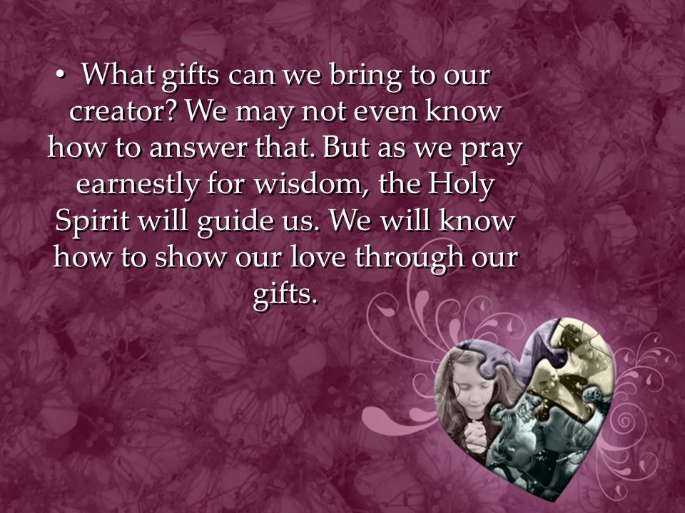 What gifts can we bring to our creator