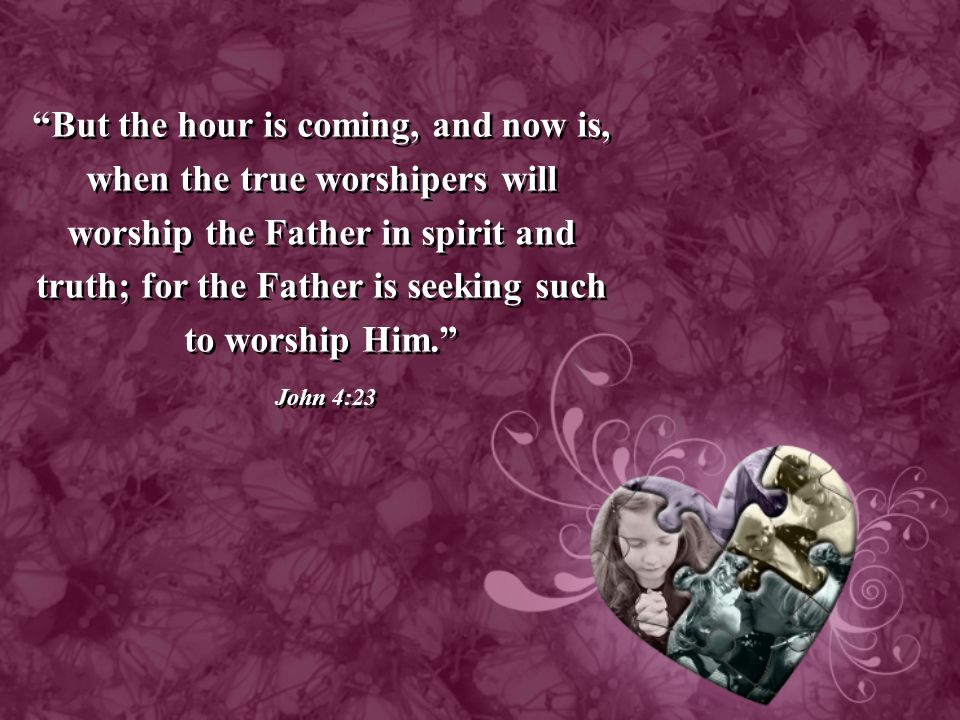 But the hour is coming, and now is, when the true worshipers will worship the Father in spirit and truth; for the Father is seeking such to worship Him.