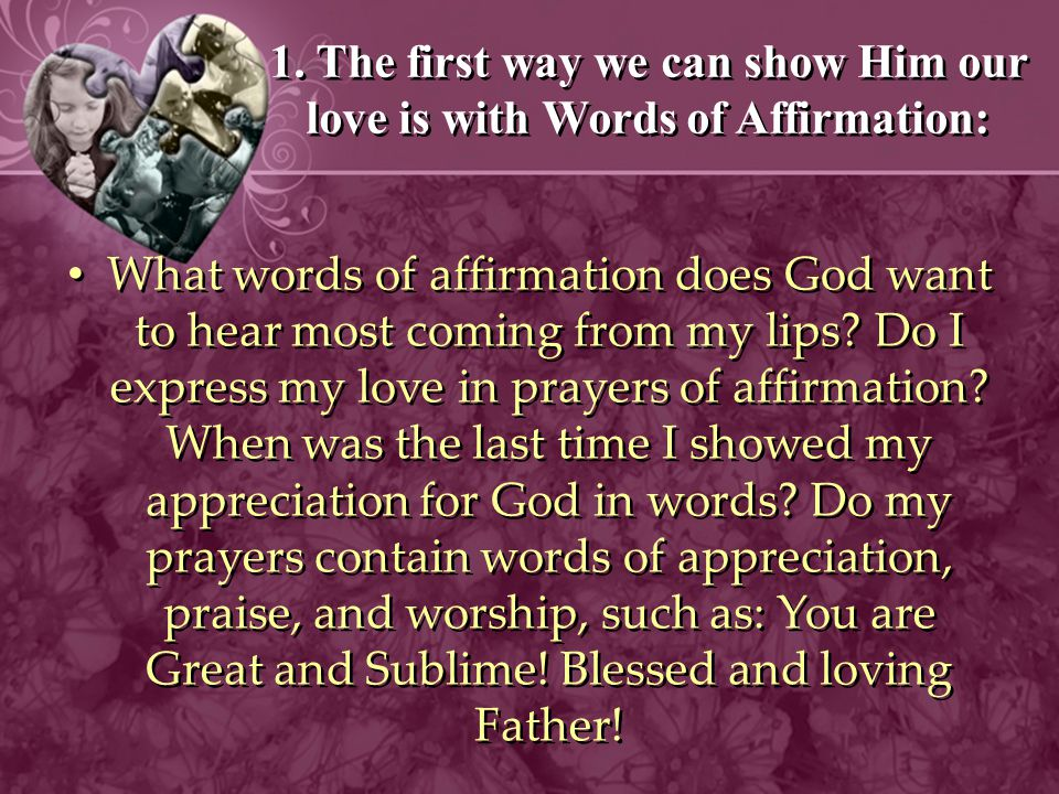 1. The first way we can show Him our love is with Words of Affirmation: