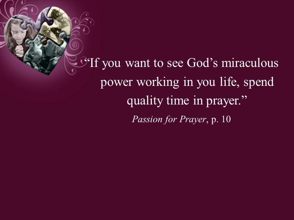 If you want to see God's miraculous power working in you life, spend quality time in prayer.