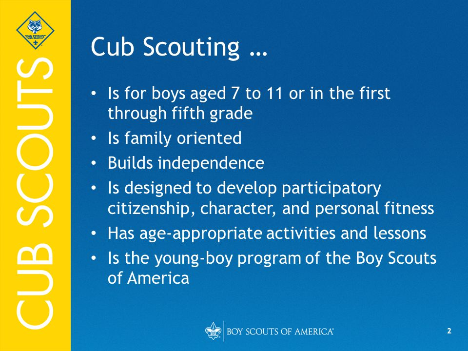 04/10/14 Cub Scouting … Is for boys aged 7 to 11 or in the first through fifth grade. Is family oriented.
