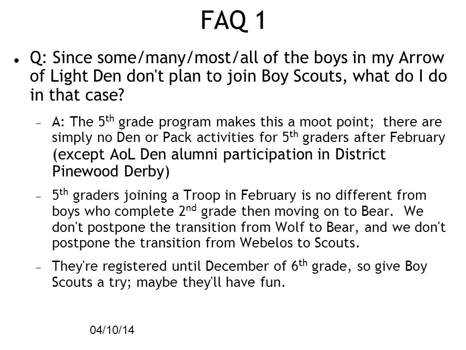 FAQ 1 04/10/14. Q: Since some/many/most/all of the boys in my Arrow of Light Den don t plan to join Boy Scouts, what do I do in that case