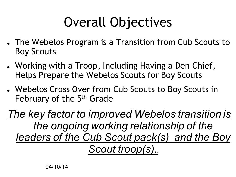 04/10/14 Overall Objectives. The Webelos Program is a Transition from Cub Scouts to Boy Scouts.
