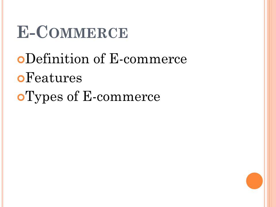 E-Commerce Definition of E-commerce Features Types of E-commerce