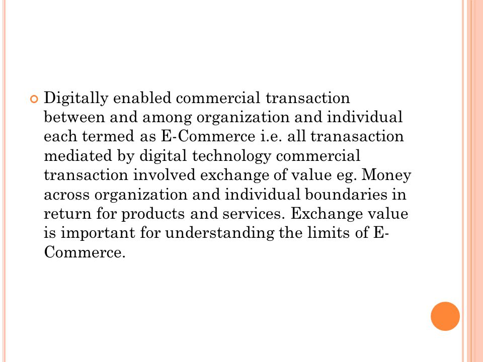 Digitally enabled commercial transaction between and among organization and individual each termed as E-Commerce i.e.