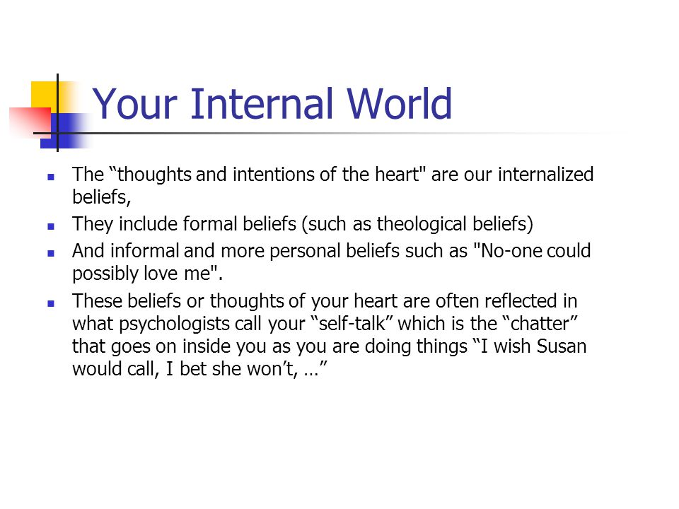 Your Internal World The thoughts and intentions of the heart are our internalized beliefs,