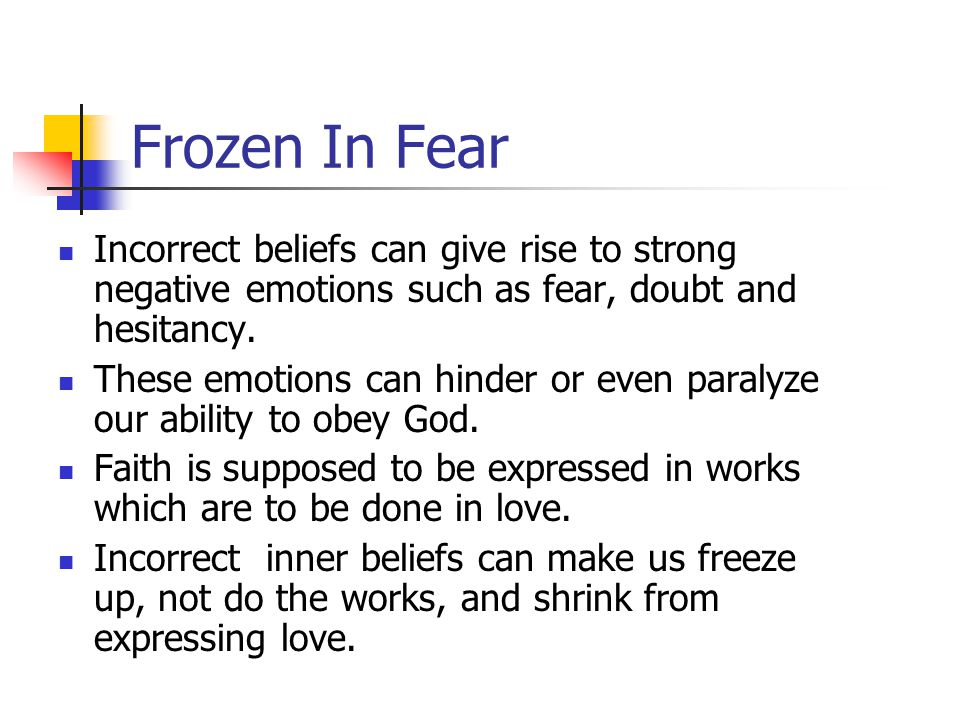 Frozen In Fear Incorrect beliefs can give rise to strong negative emotions such as fear, doubt and hesitancy.