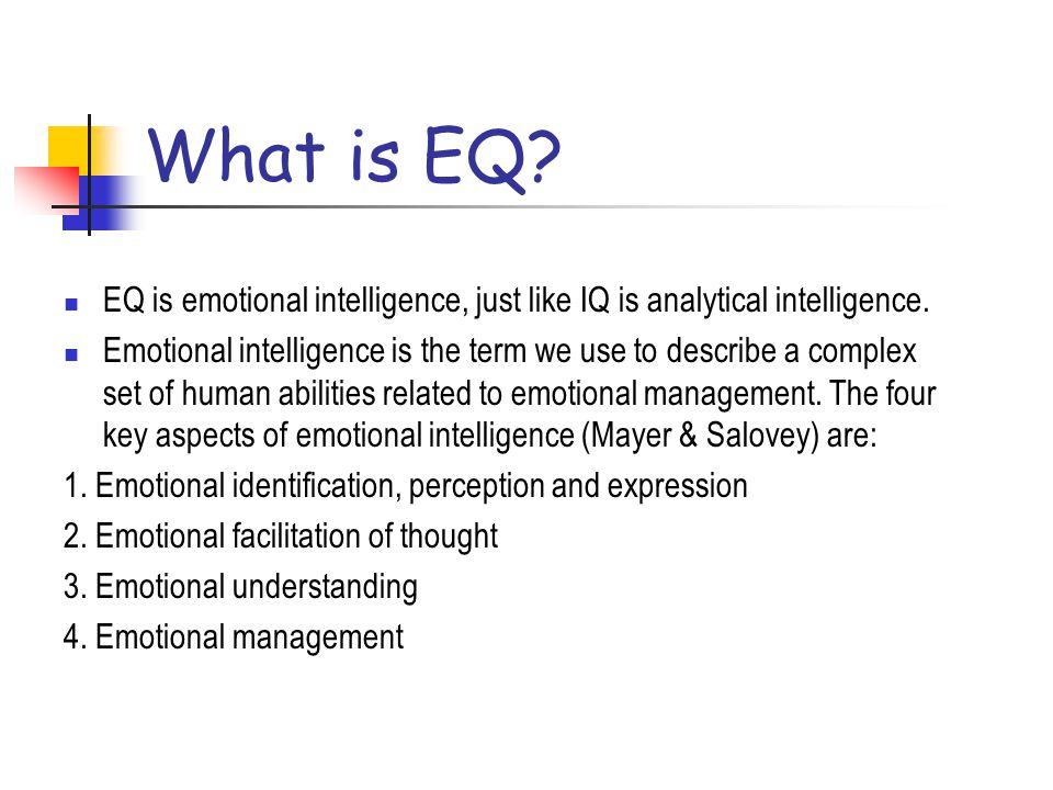 What is EQ EQ is emotional intelligence, just like IQ is analytical intelligence.
