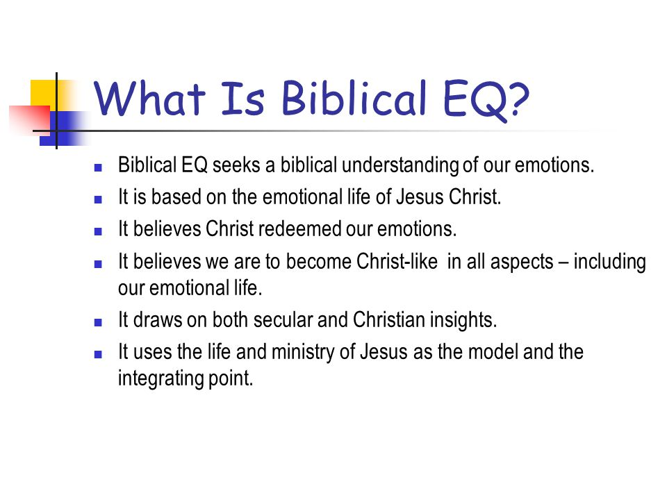 What Is Biblical EQ Biblical EQ seeks a biblical understanding of our emotions. It is based on the emotional life of Jesus Christ.
