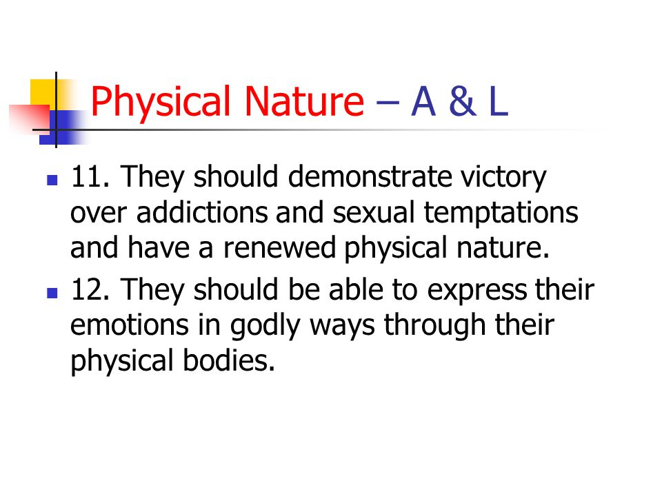 Physical Nature – A & L 11. They should demonstrate victory over addictions and sexual temptations and have a renewed physical nature.