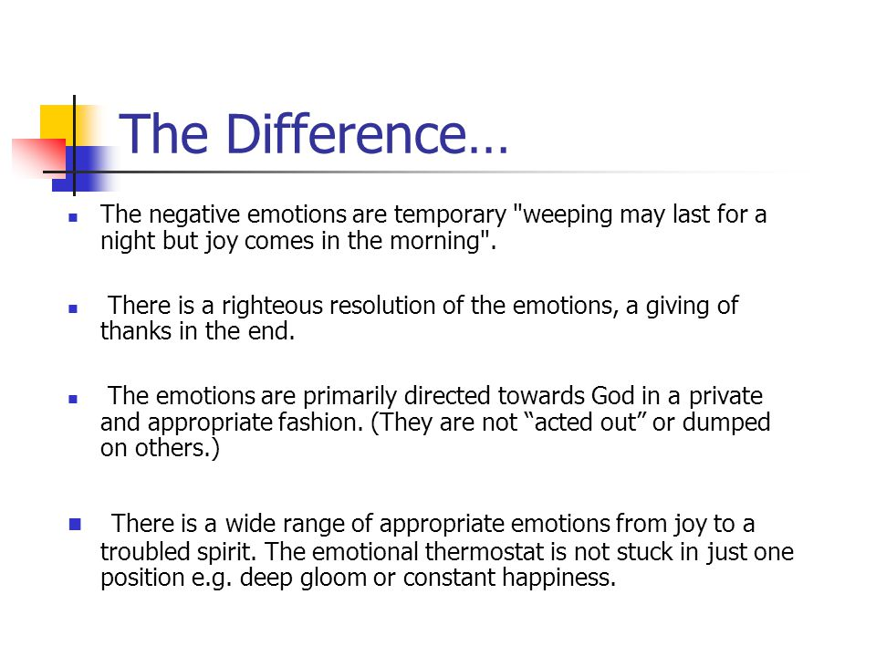 The Difference… The negative emotions are temporary weeping may last for a night but joy comes in the morning .