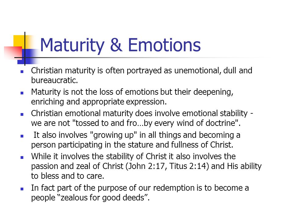 Maturity & Emotions Christian maturity is often portrayed as unemotional, dull and bureaucratic.