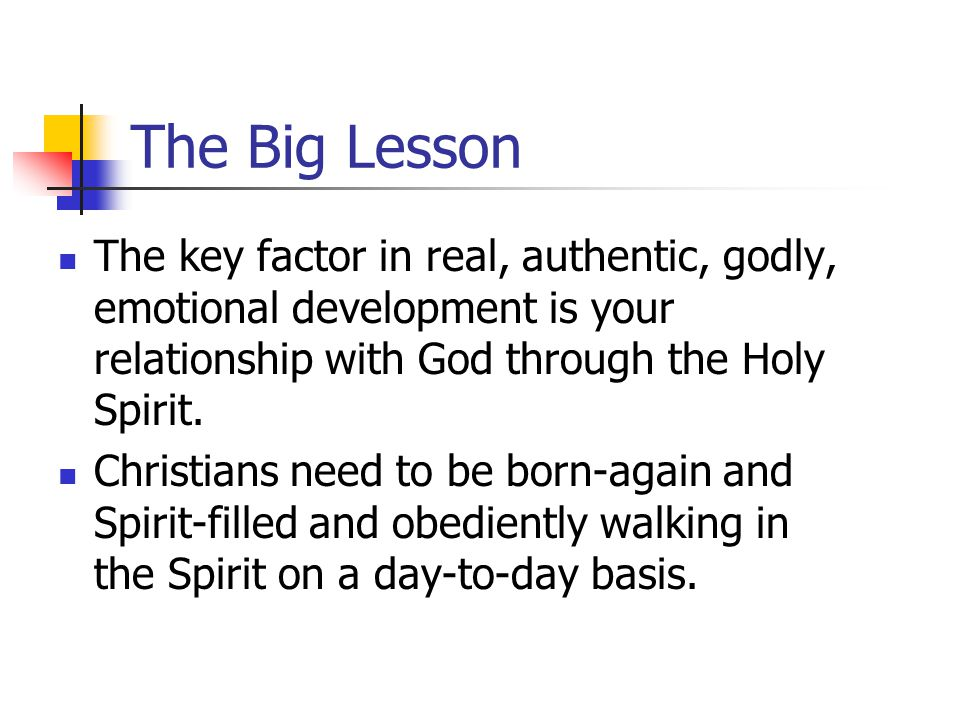 The Big Lesson The key factor in real, authentic, godly, emotional development is your relationship with God through the Holy Spirit.
