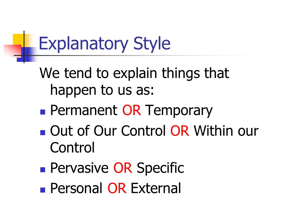 Explanatory Style We tend to explain things that happen to us as: