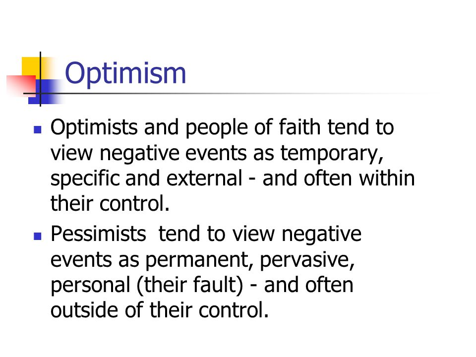 Optimism Optimists and people of faith tend to view negative events as temporary, specific and external - and often within their control.