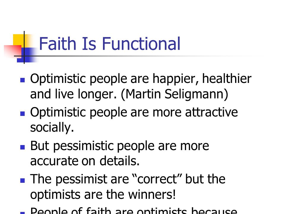 Faith Is Functional Optimistic people are happier, healthier and live longer. (Martin Seligmann) Optimistic people are more attractive socially.