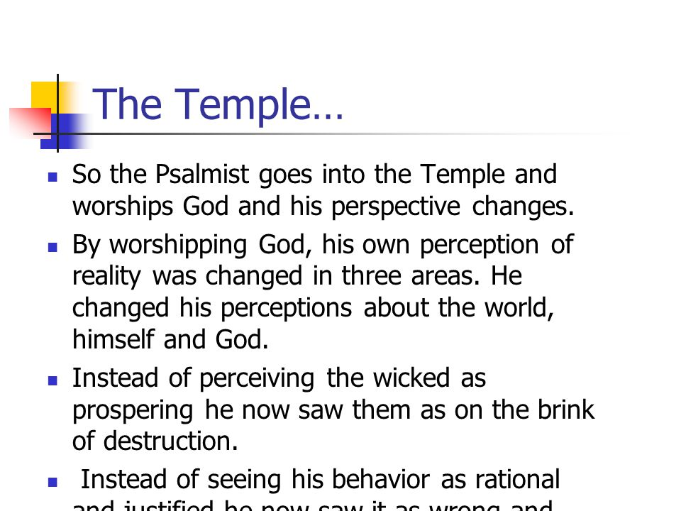 The Temple… So the Psalmist goes into the Temple and worships God and his perspective changes.