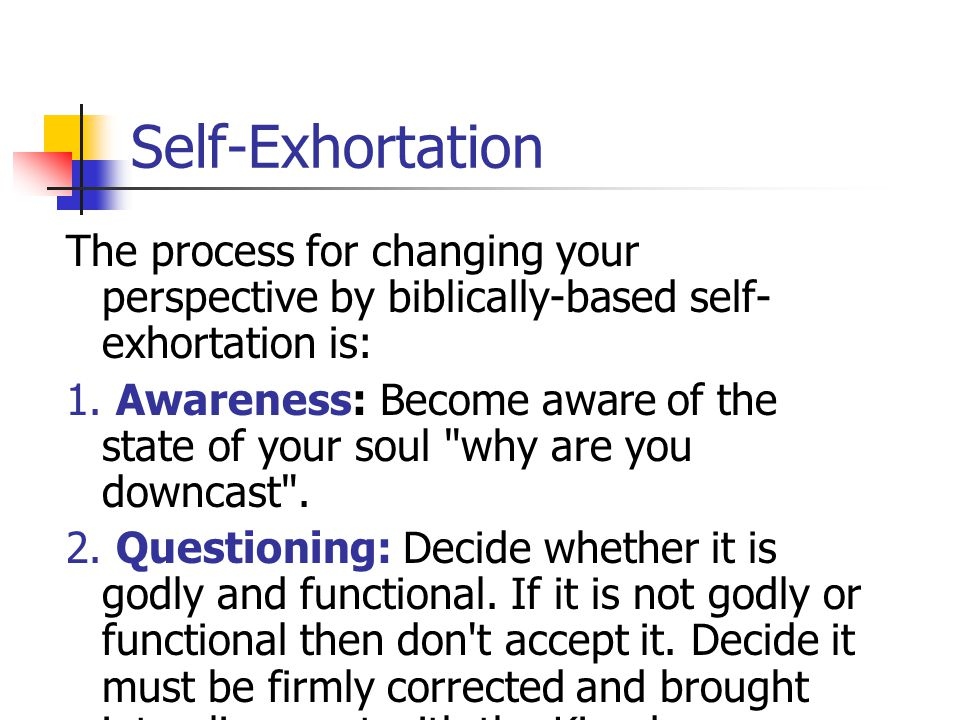 Self-Exhortation The process for changing your perspective by biblically-based self-exhortation is: