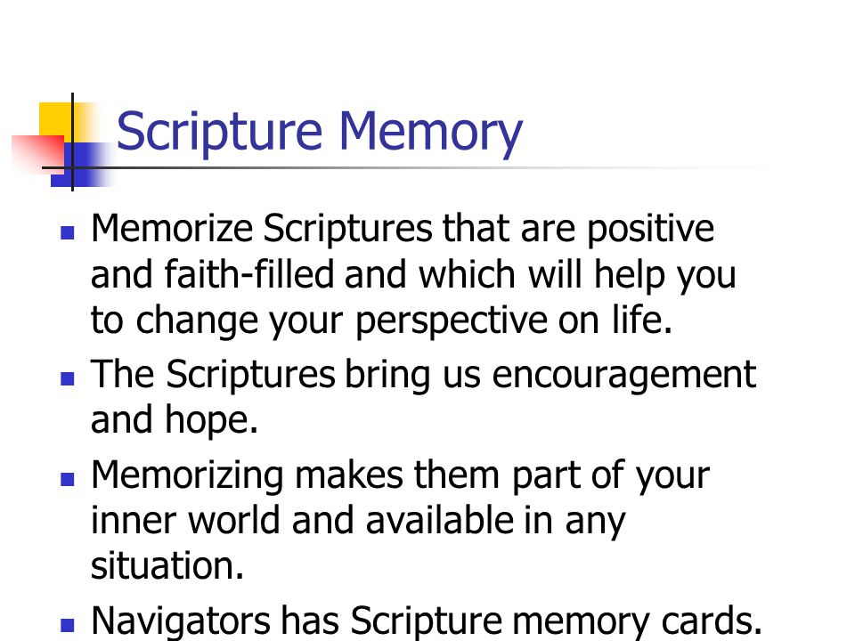Scripture Memory Memorize Scriptures that are positive and faith-filled and which will help you to change your perspective on life.