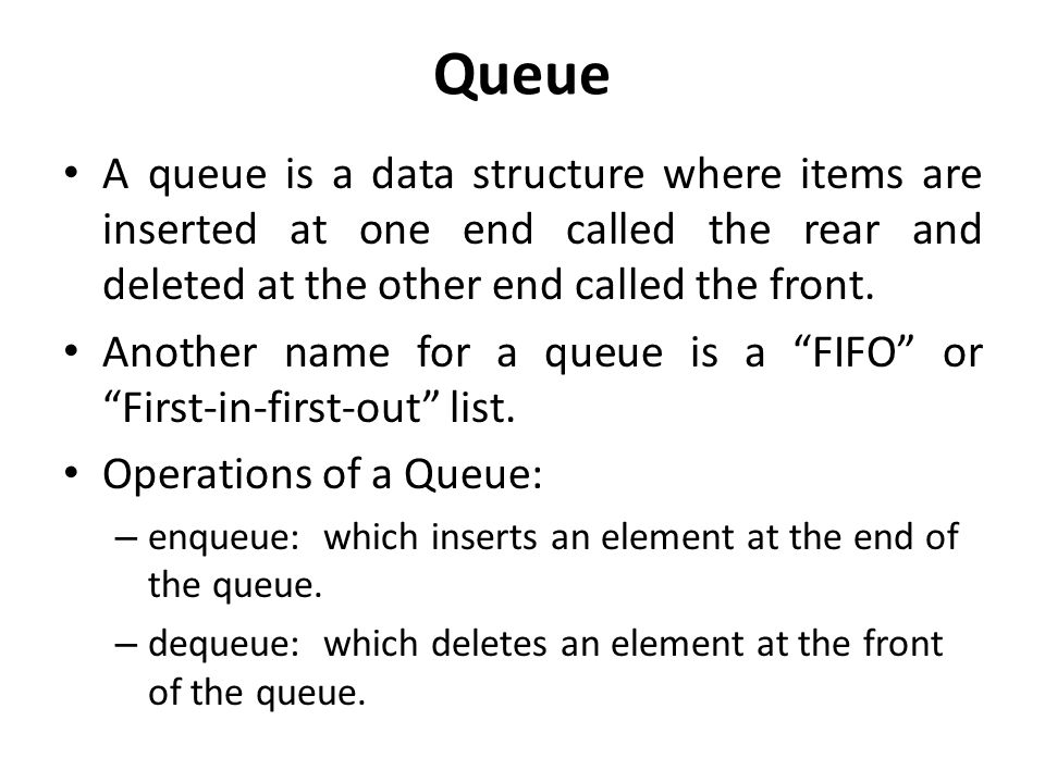 Queue A queue is a data structure where items are inserted at one end called the rear and deleted at the other end called the front.