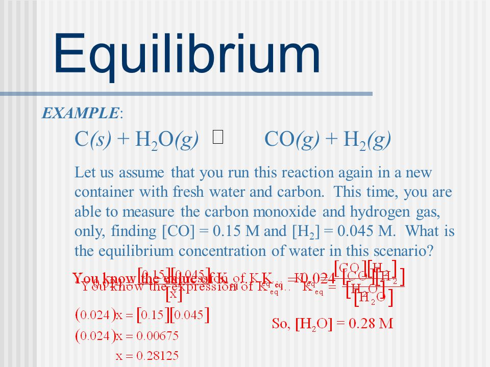 Equilibrium EXAMPLE: C(s) + H2O(g) CO(g) + H2(g)