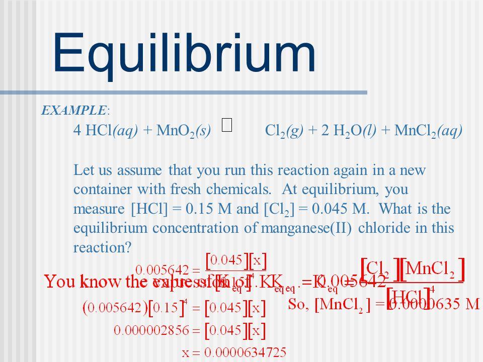 Equilibrium EXAMPLE: 4 HCl(aq) + MnO2(s) Cl2(g) + 2 H2O(l) + MnCl2(aq)