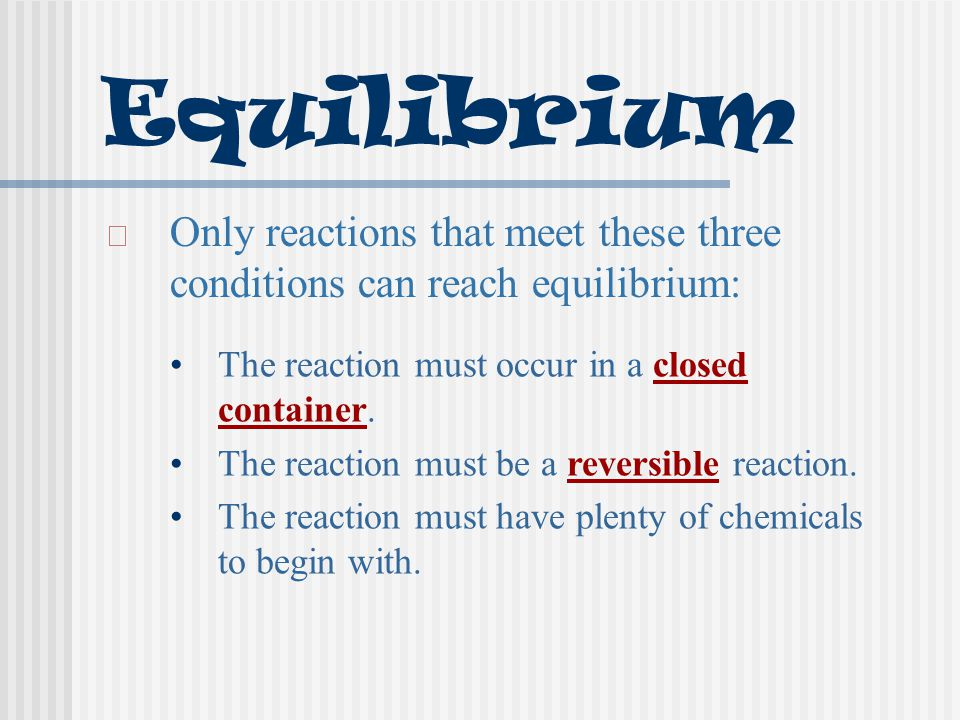 Equilibrium Only reactions that meet these three conditions can reach equilibrium: The reaction must occur in a closed container.