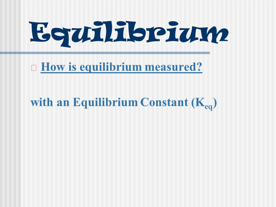 Equilibrium How is equilibrium measured