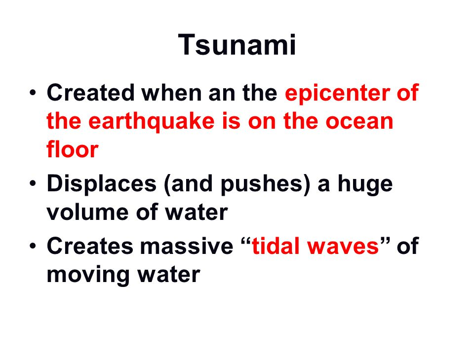 Tsunami Created when an the epicenter of the earthquake is on the ocean floor. Displaces (and pushes) a huge volume of water.