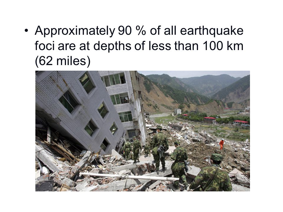 Approximately 90 % of all earthquake foci are at depths of less than 100 km (62 miles)