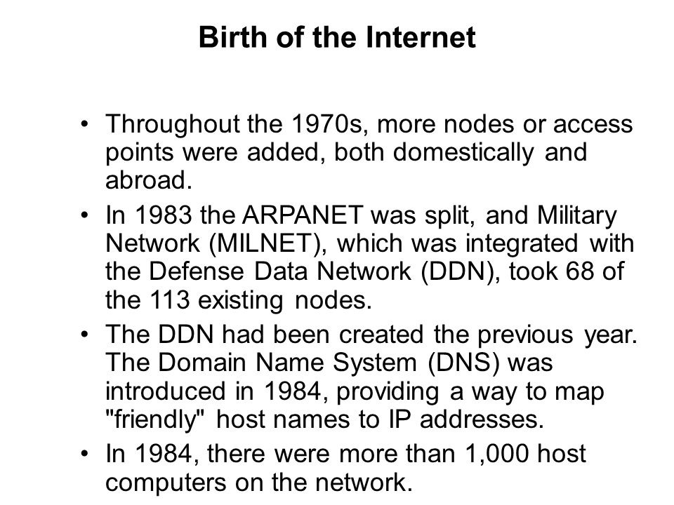 Birth of the Internet Throughout the 1970s, more nodes or access points were added, both domestically and abroad.