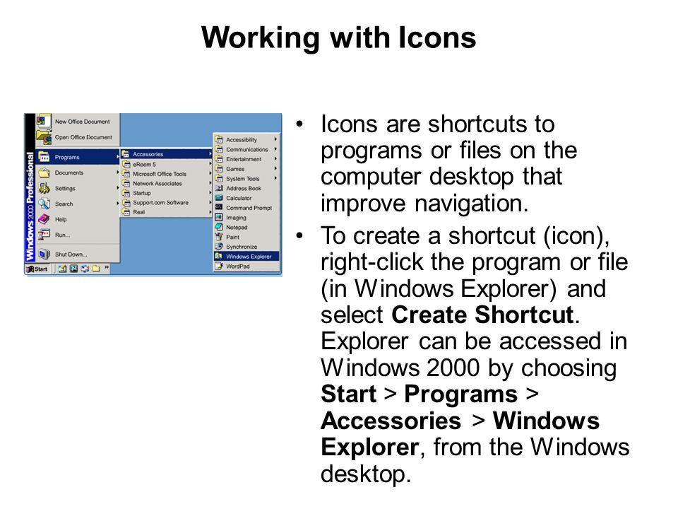 Working with Icons Icons are shortcuts to programs or files on the computer desktop that improve navigation.