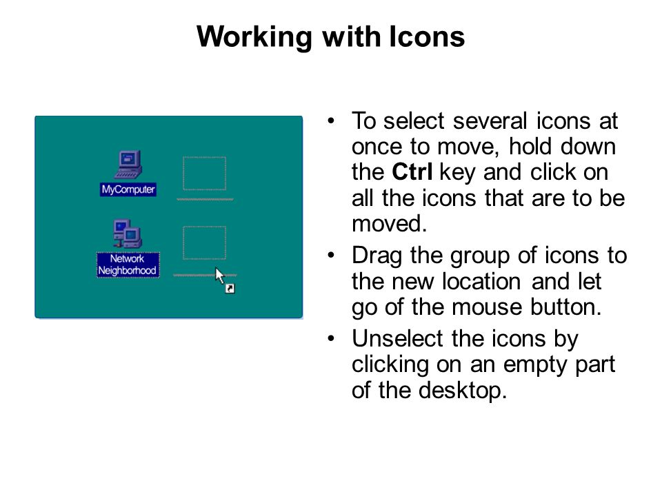 Working with Icons To select several icons at once to move, hold down the Ctrl key and click on all the icons that are to be moved.