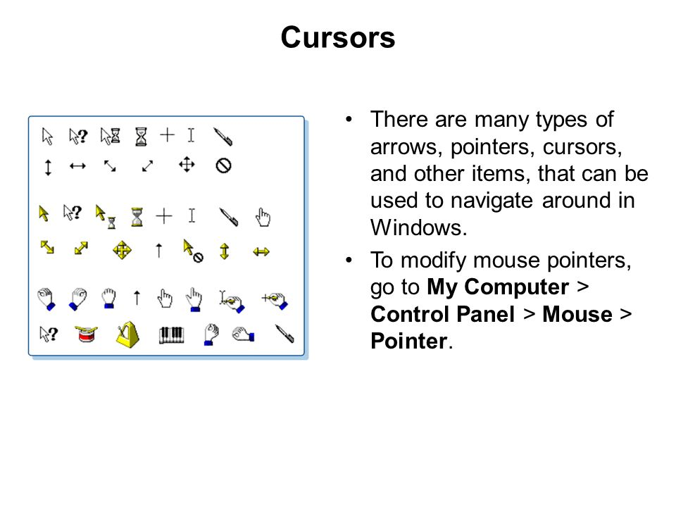 Cursors There are many types of arrows, pointers, cursors, and other items, that can be used to navigate around in Windows.