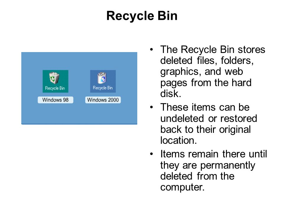 Recycle Bin The Recycle Bin stores deleted files, folders, graphics, and web pages from the hard disk.