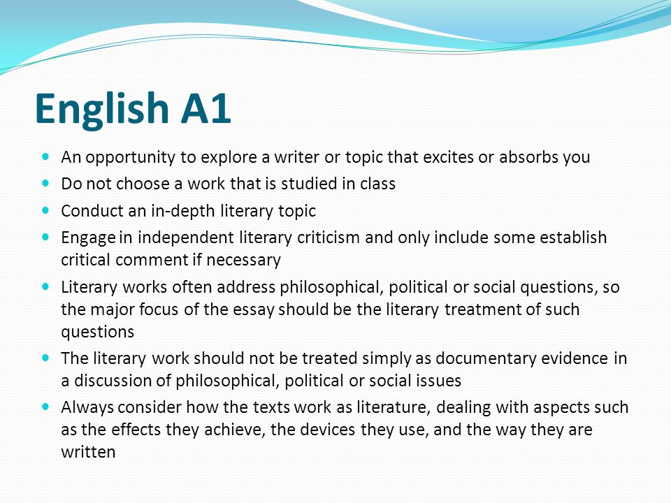 English A1 An opportunity to explore a writer or topic that excites or absorbs you. Do not choose a work that is studied in class.