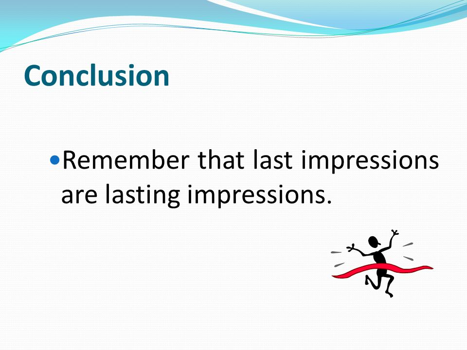 Conclusion Remember that last impressions are lasting impressions.