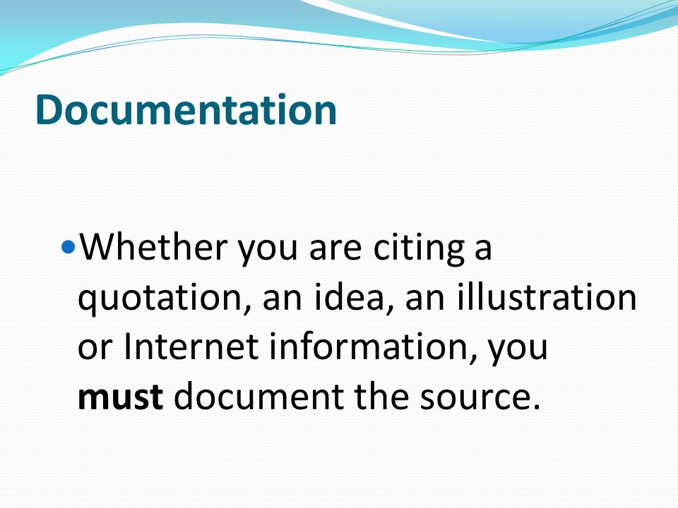 Documentation Whether you are citing a quotation, an idea, an illustration or Internet information, you must document the source.