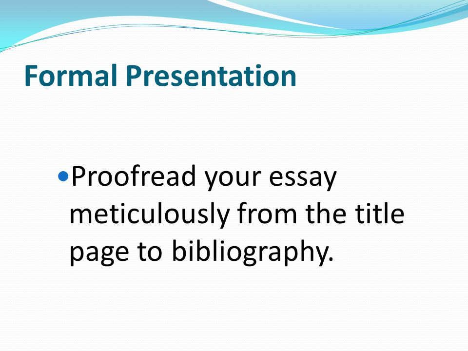 Formal Presentation Proofread your essay meticulously from the title page to bibliography. Use computer technology to enhance the layout.