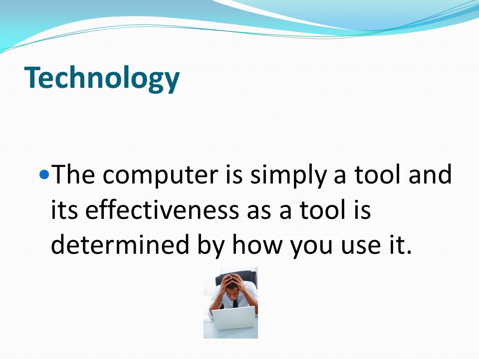 Technology The computer is simply a tool and its effectiveness as a tool is determined by how you use it.