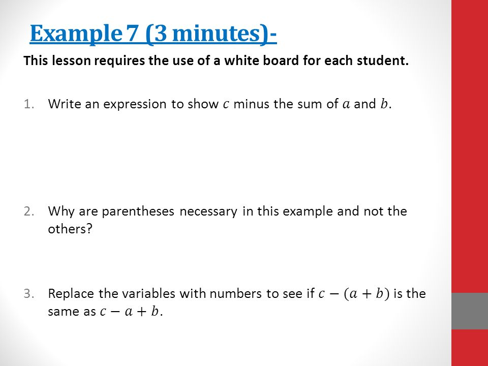 Example 7 (3 minutes)- This lesson requires the use of a white board for each student. Write an expression to show 𝑐 minus the sum of 𝑎 and 𝑏.