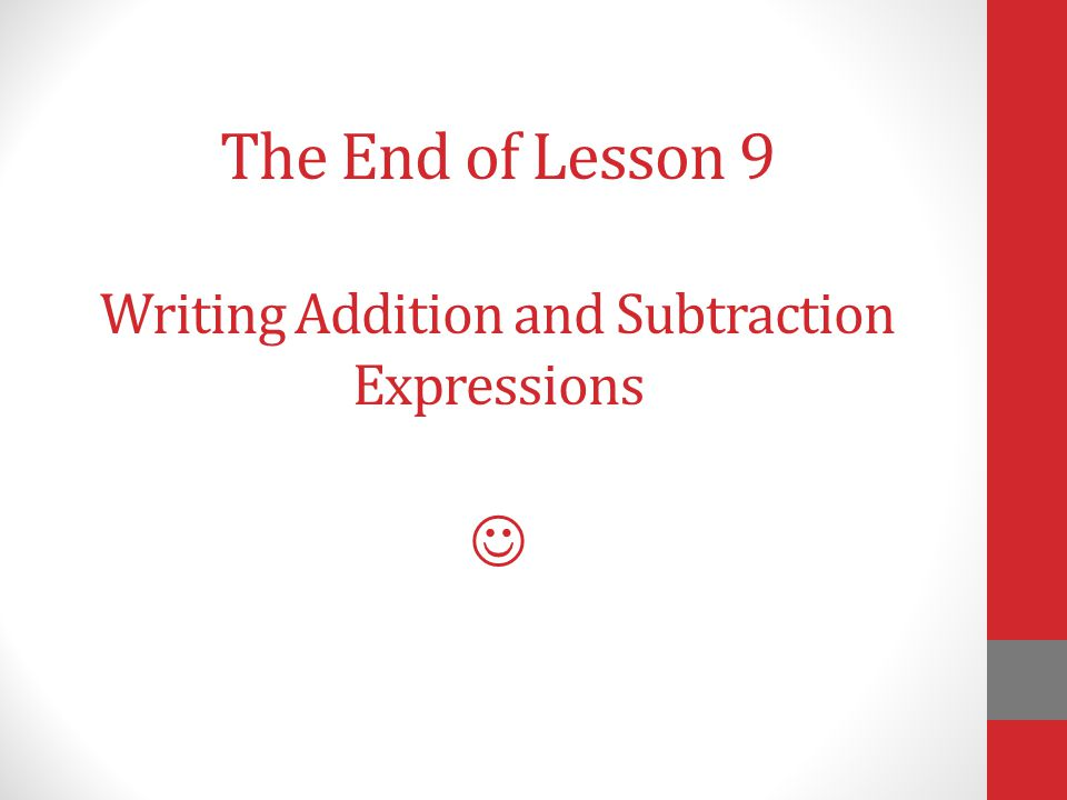 The End of Lesson 9 Writing Addition and Subtraction Expressions 