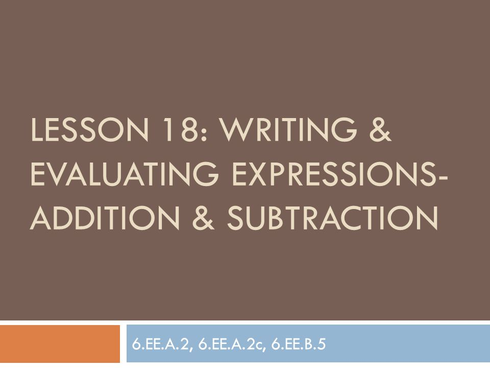 Lesson 18: Writing & evaluating expressions- addition & subtraction