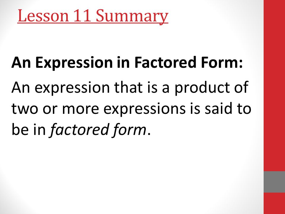 Lesson 11 Summary An Expression in Factored Form: An expression that is a product of two or more expressions is said to be in factored form.