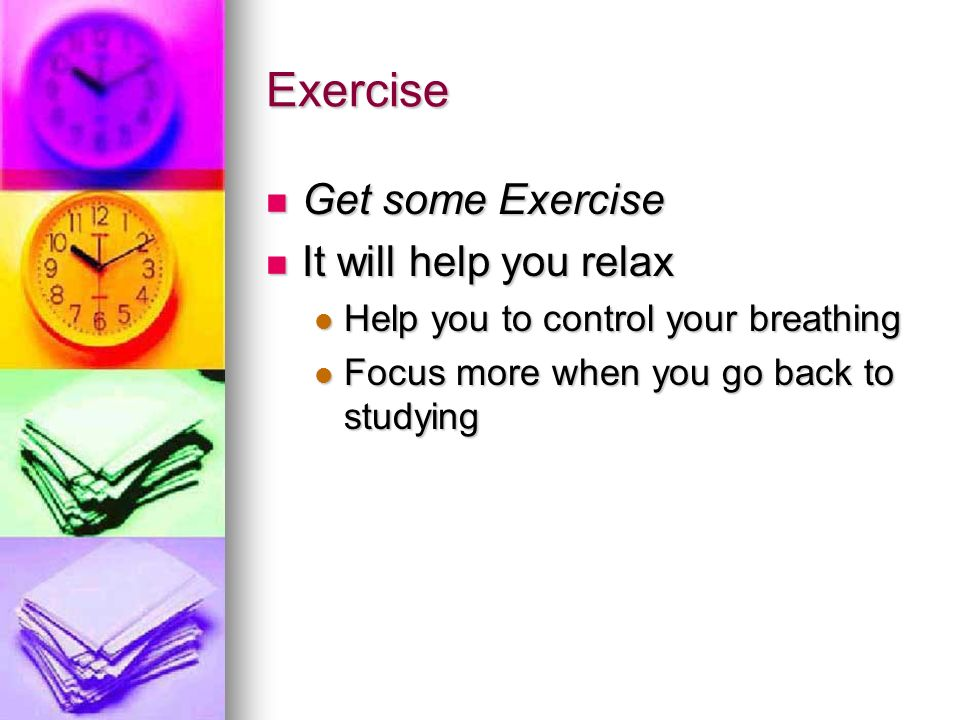 Exercise Get some Exercise It will help you relax