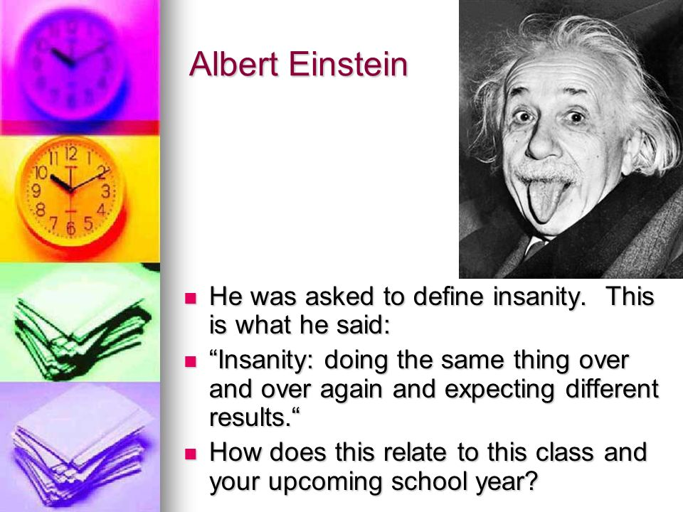 Albert Einstein He was asked to define insanity. This is what he said: