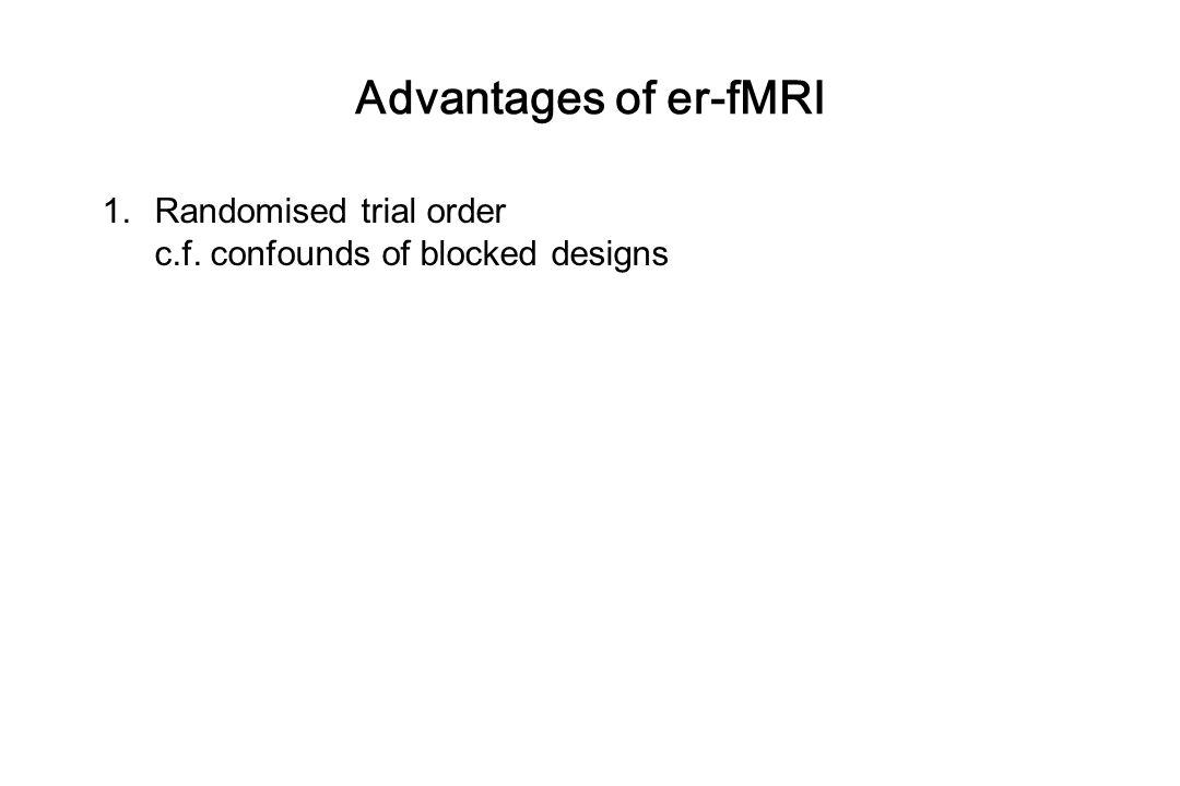 Advantages of er-fMRI Randomised trial order c.f. confounds of blocked designs