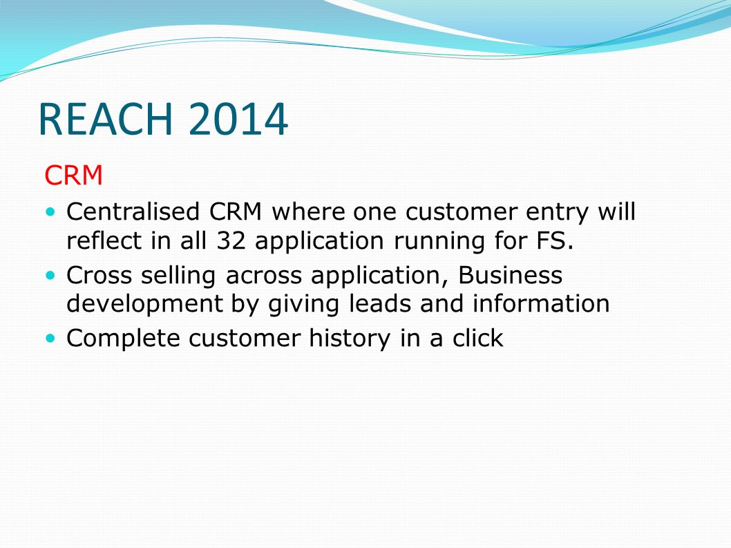 REACH 2014 CRM. Centralised CRM where one customer entry will reflect in all 32 application running for FS.