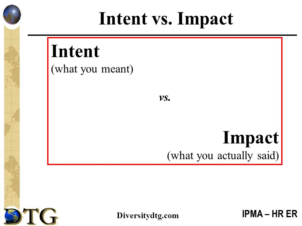 Intent vs. Impact Intent Impact (what you meant) vs.